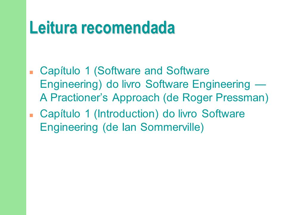 Leitura recomendada Capítulo 1 (Software and Software Engineering) do livro Software Engineering — A Practioner's Approach (de Roger Pressman)