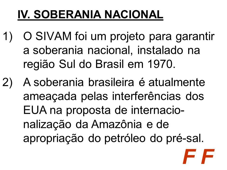 IV. SOBERANIA NACIONAL O SIVAM foi um projeto para garantir a soberania nacional, instalado na região Sul do Brasil em 1970.