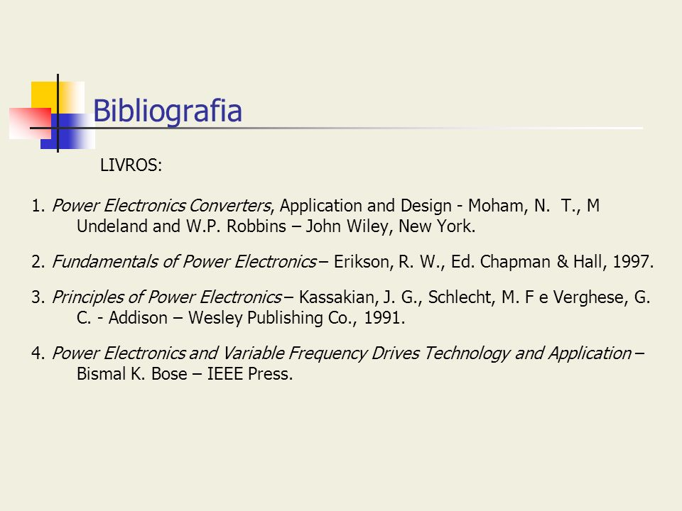 BibliografiaLIVROS: 1. Power Electronics Converters, Application and Design - Moham, N. T., M Undeland and W.P. Robbins – John Wiley, New York.