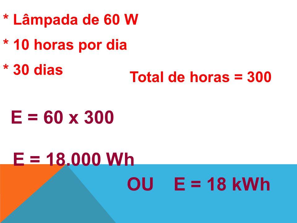 E = 60 x 300 E = 18.000 Wh OU E = 18 kWh * Lâmpada de 60 W