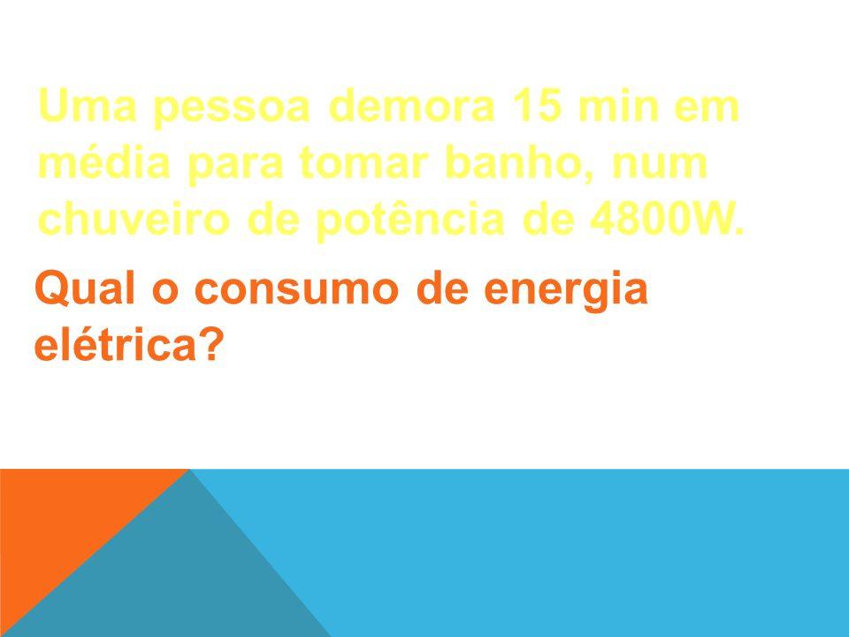 Uma pessoa demora 15 min em média para tomar banho, num chuveiro de potência de 4800W.