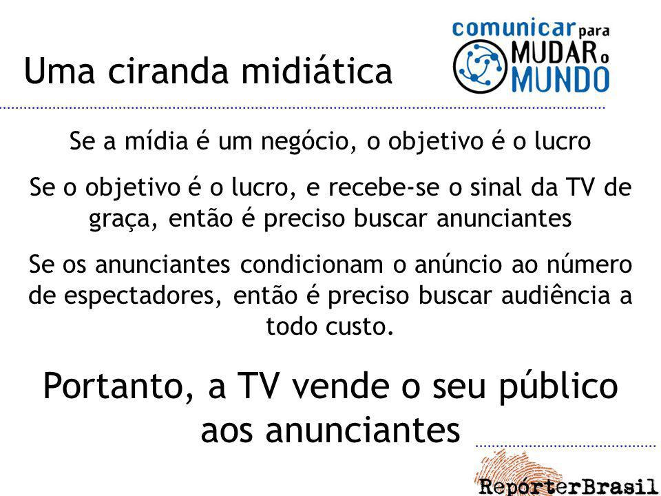 Portanto, a TV vende o seu público aos anunciantes