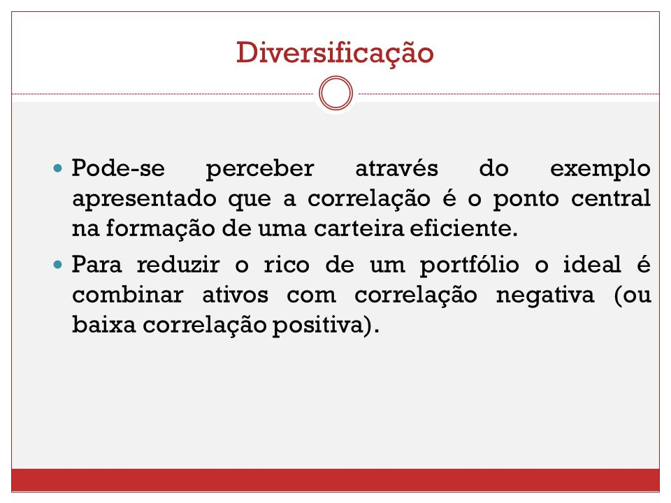 DiversificaçãoPode-se perceber através do exemplo apresentado que a correlação é o ponto central na formação de uma carteira eficiente.