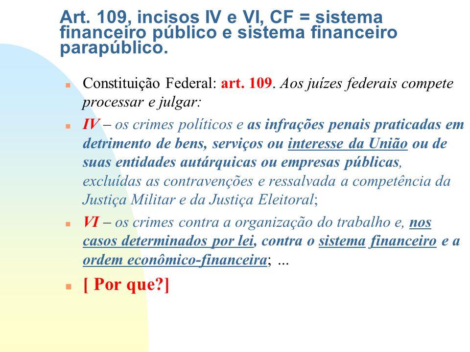 Art. 109, incisos IV e VI, CF = sistema financeiro público e sistema financeiro parapúblico.