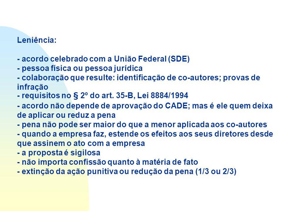 Leniência: - acordo celebrado com a União Federal (SDE) - pessoa física ou pessoa jurídica - colaboração que resulte: identificação de co-autores; provas de infração - requisitos no § 2º do art.