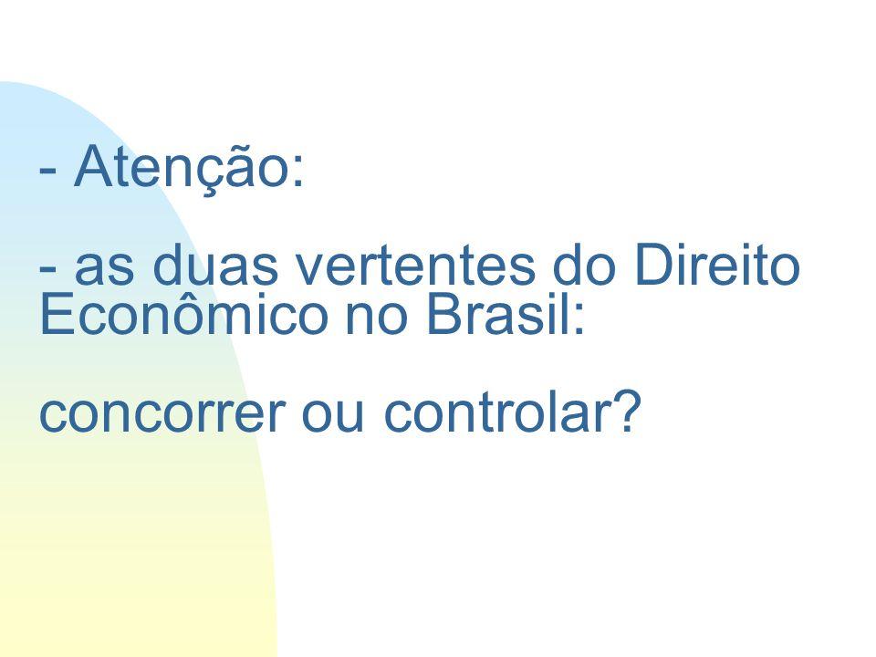 - Atenção: - as duas vertentes do Direito Econômico no Brasil: concorrer ou controlar