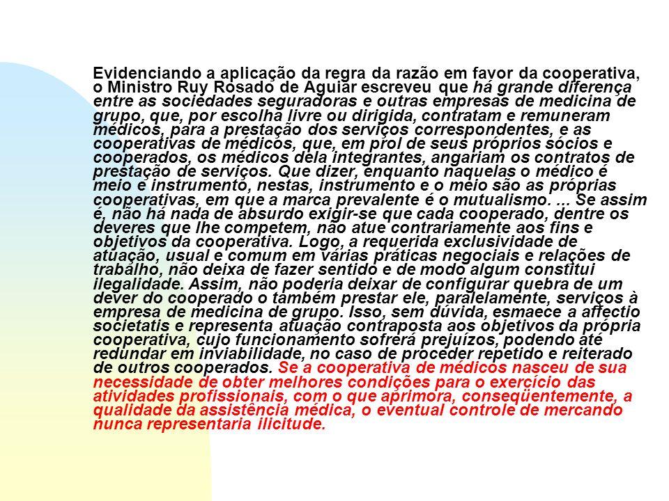 Evidenciando a aplicação da regra da razão em favor da cooperativa, o Ministro Ruy Rosado de Aguiar escreveu que há grande diferença entre as sociedades seguradoras e outras empresas de medicina de grupo, que, por escolha livre ou dirigida, contratam e remuneram médicos, para a prestação dos serviços correspondentes, e as cooperativas de médicos, que, em prol de seus próprios sócios e cooperados, os médicos dela integrantes, angariam os contratos de prestação de serviços.
