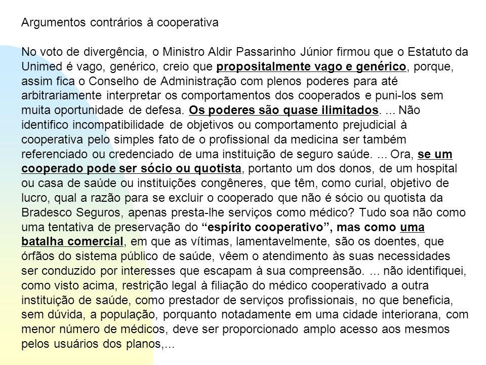 Argumentos contrários à cooperativa No voto de divergência, o Ministro Aldir Passarinho Júnior firmou que o Estatuto da Unimed é vago, genérico, creio que propositalmente vago e genérico, porque, assim fica o Conselho de Administração com plenos poderes para até arbitrariamente interpretar os comportamentos dos cooperados e puni-los sem muita oportunidade de defesa.