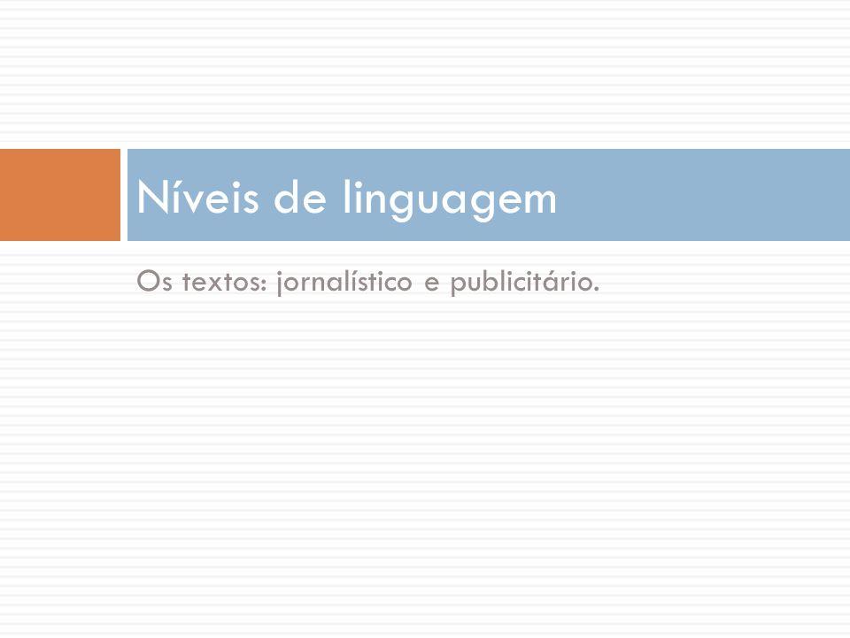 Níveis de linguagem Os textos: jornalístico e publicitário.