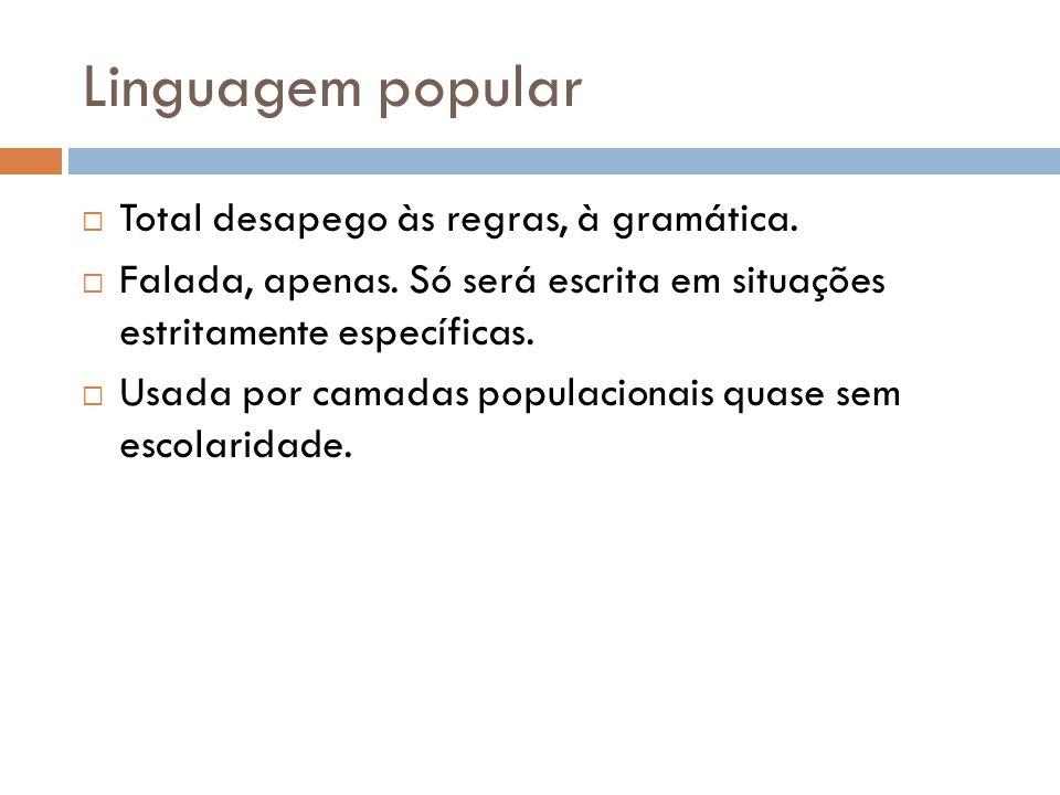 Linguagem popular Total desapego às regras, à gramática.