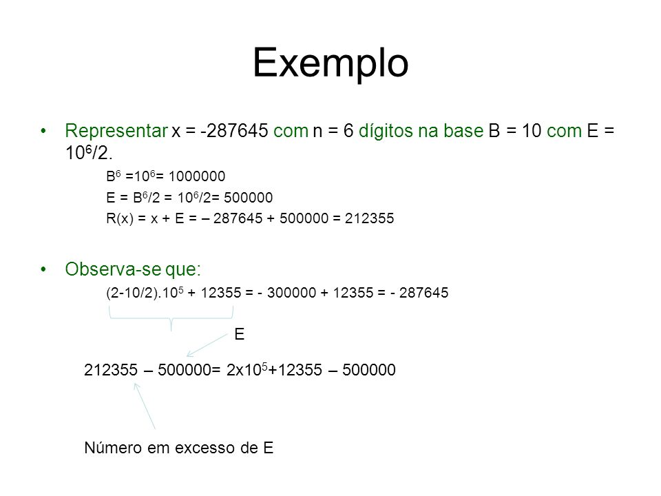 ExemploRepresentar x = -287645 com n = 6 dígitos na base B = 10 com E = 106/2. B6 =106= 1000000. E = B6/2 = 106/2= 500000.