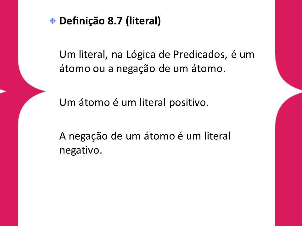 Definição 8.7 (literal) Um literal, na Lógica de Predicados, é um átomo ou a negação de um átomo. Um átomo é um literal positivo.