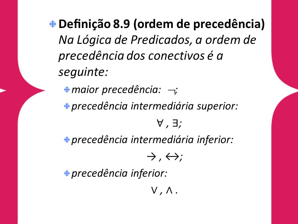 Definição 8.9 (ordem de precedência) Na Lógica de Predicados, a ordem de precedência dos conectivos é a seguinte: