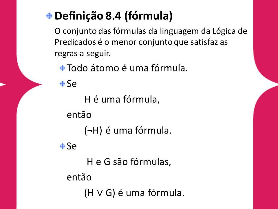Definição 8.4 (fórmula) Todo átomo é uma fórmula. Se H é uma fórmula,