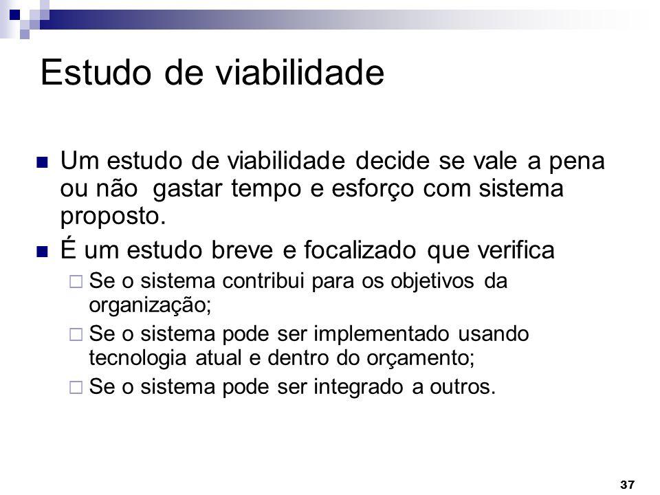 Estudo de viabilidade Um estudo de viabilidade decide se vale a pena ou não gastar tempo e esforço com sistema proposto.