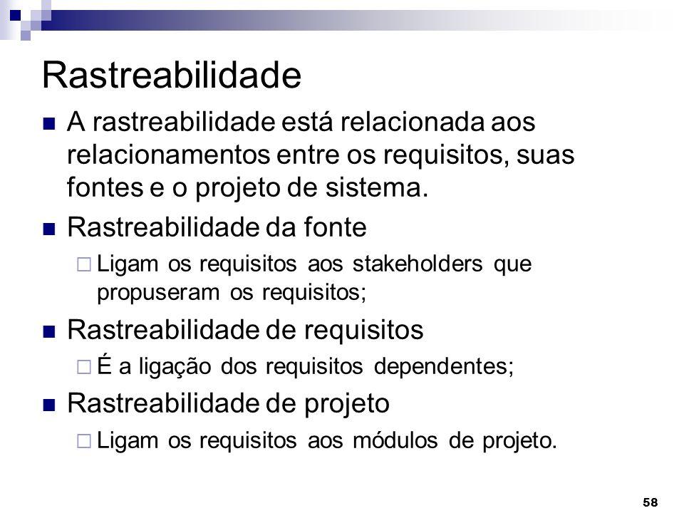 Rastreabilidade A rastreabilidade está relacionada aos relacionamentos entre os requisitos, suas fontes e o projeto de sistema.