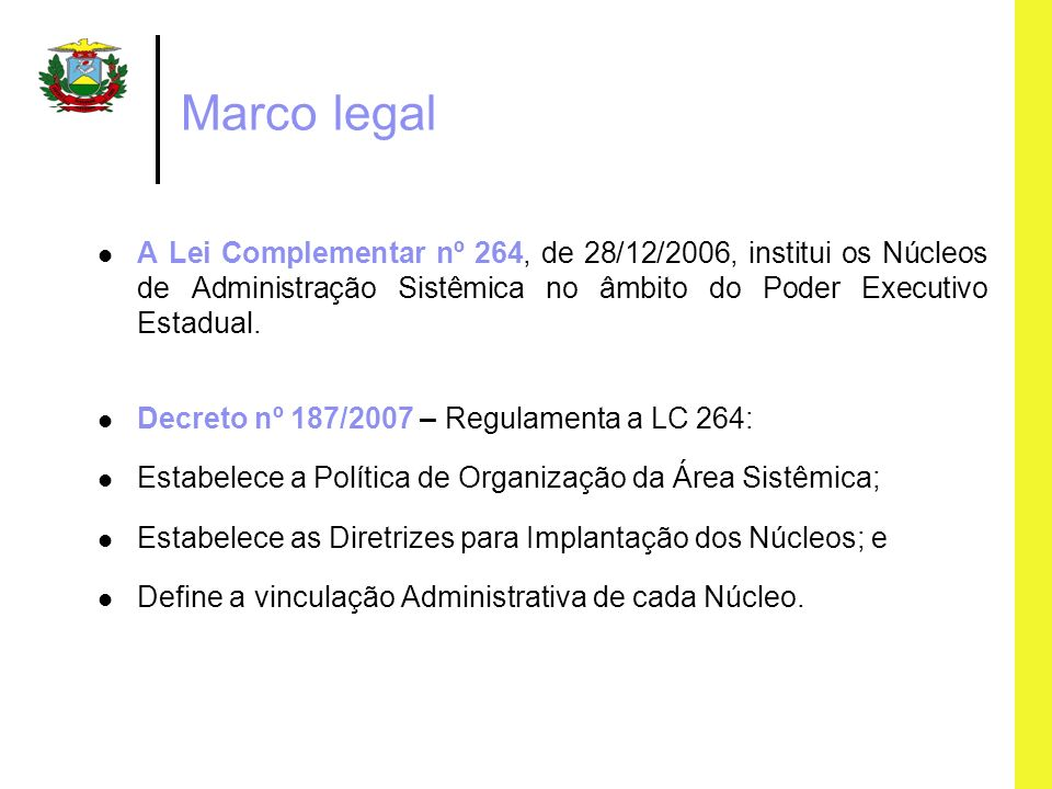Marco legal A Lei Complementar nº 264, de 28/12/2006, institui os Núcleos de Administração Sistêmica no âmbito do Poder Executivo Estadual.