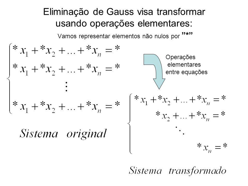 Eliminação de Gauss visa transformar usando operações elementares: Vamos representar elementos não nulos por *