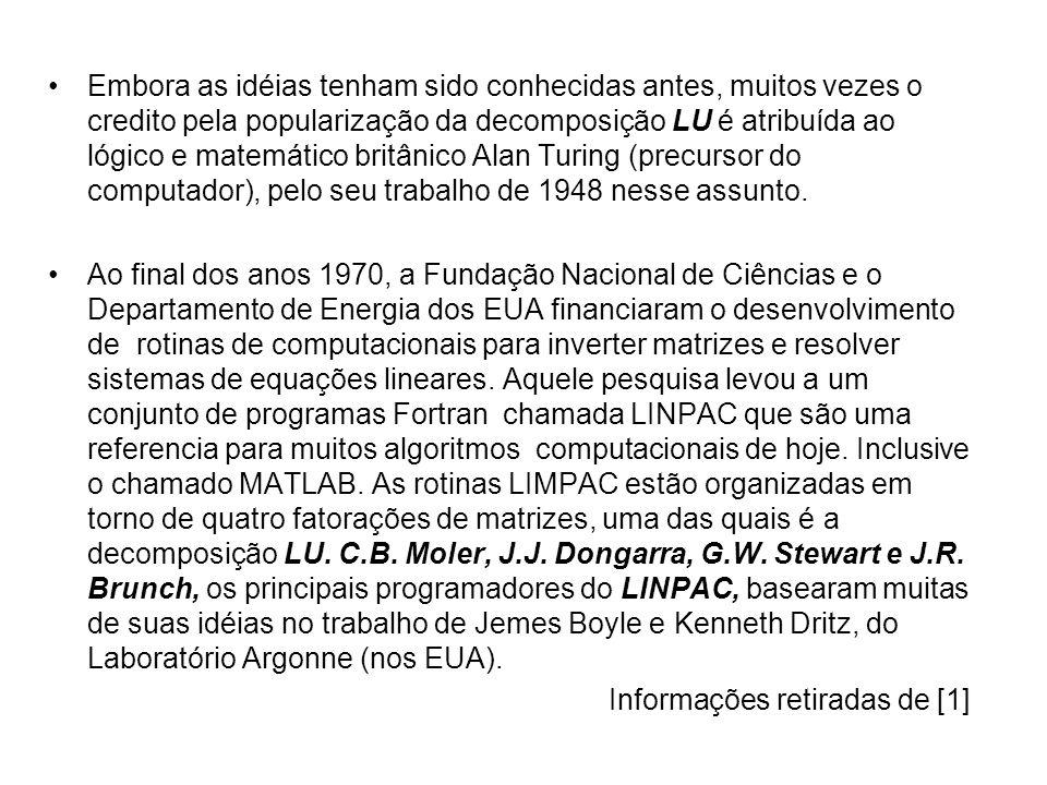 Embora as idéias tenham sido conhecidas antes, muitos vezes o credito pela popularização da decomposição LU é atribuída ao lógico e matemático britânico Alan Turing (precursor do computador), pelo seu trabalho de 1948 nesse assunto.