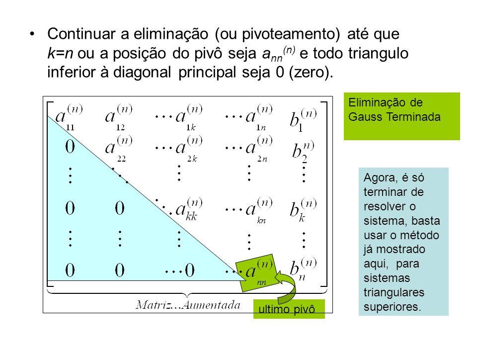 Continuar a eliminação (ou pivoteamento) até que k=n ou a posição do pivô seja ann(n) e todo triangulo inferior à diagonal principal seja 0 (zero).