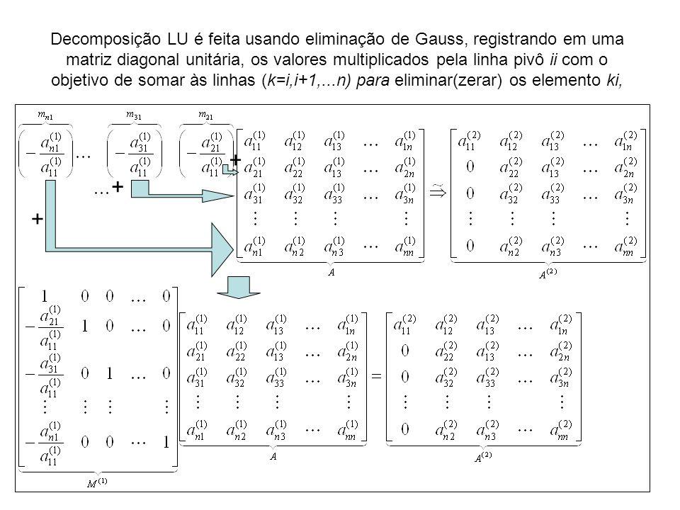 Decomposição LU é feita usando eliminação de Gauss, registrando em uma matriz diagonal unitária, os valores multiplicados pela linha pivô ii com o objetivo de somar às linhas (k=i,i+1,...n) para eliminar(zerar) os elemento ki,