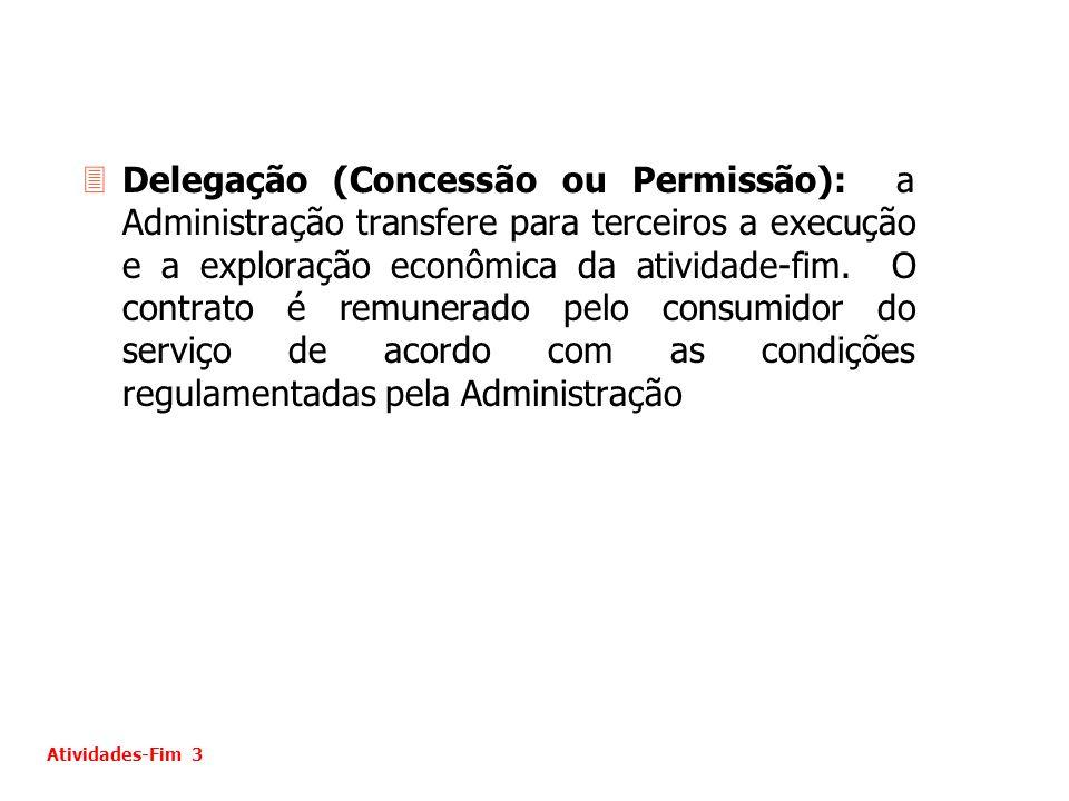 Delegação (Concessão ou Permissão): a Administração transfere para terceiros a execução e a exploração econômica da atividade-fim. O contrato é remunerado pelo consumidor do serviço de acordo com as condições regulamentadas pela Administração