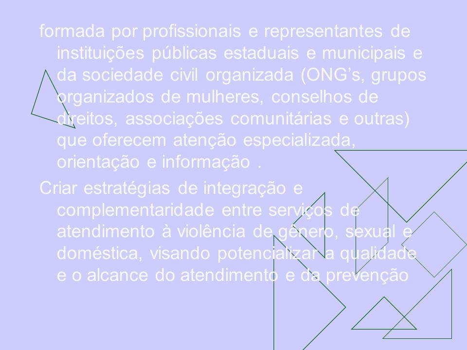 formada por profissionais e representantes de instituições públicas estaduais e municipais e da sociedade civil organizada (ONG's, grupos organizados de mulheres, conselhos de direitos, associações comunitárias e outras) que oferecem atenção especializada, orientação e informação .