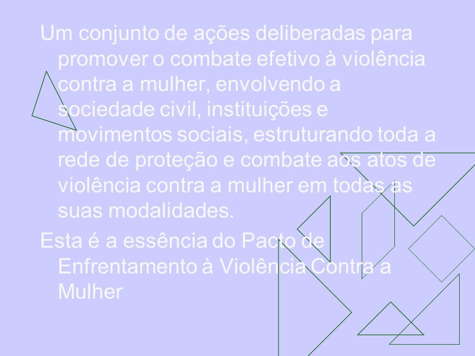Um conjunto de ações deliberadas para promover o combate efetivo à violência contra a mulher, envolvendo a sociedade civil, instituições e movimentos sociais, estruturando toda a rede de proteção e combate aos atos de violência contra a mulher em todas as suas modalidades.
