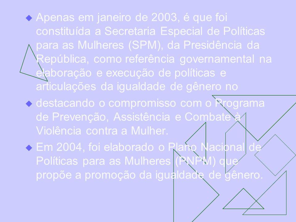 Apenas em janeiro de 2003, é que foi constituída a Secretaria Especial de Políticas para as Mulheres (SPM), da Presidência da República, como referência governamental na elaboração e execução de políticas e articulações da igualdade de gênero no
