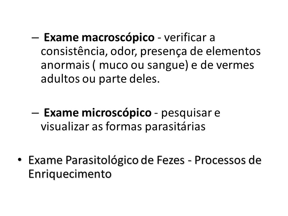 Exame macroscópico - verificar a consistência, odor, presença de elementos anormais ( muco ou sangue) e de vermes adultos ou parte deles.