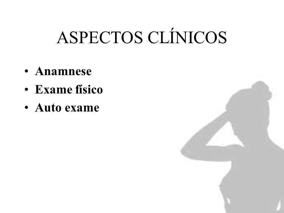 ASPECTOS CLÍNICOS Anamnese Exame físico Auto exame