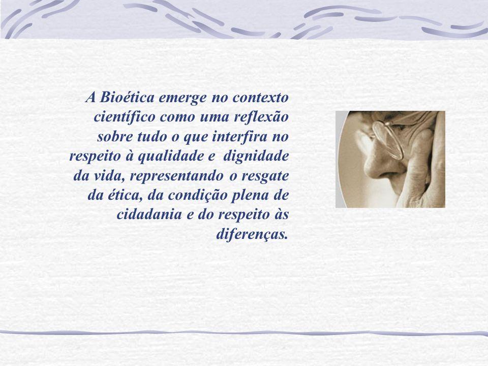A Bioética emerge no contexto científico como uma reflexão sobre tudo o que interfira no respeito à qualidade e dignidade da vida, representando o resgate da ética, da condição plena de cidadania e do respeito às diferenças.
