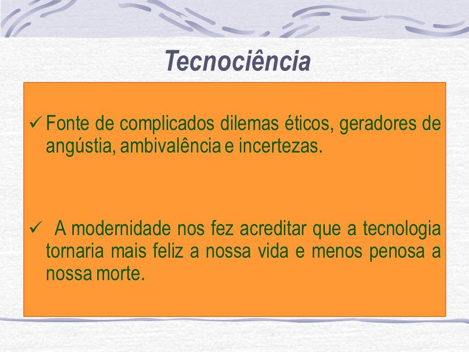 TecnociênciaFonte de complicados dilemas éticos, geradores de angústia, ambivalência e incertezas.
