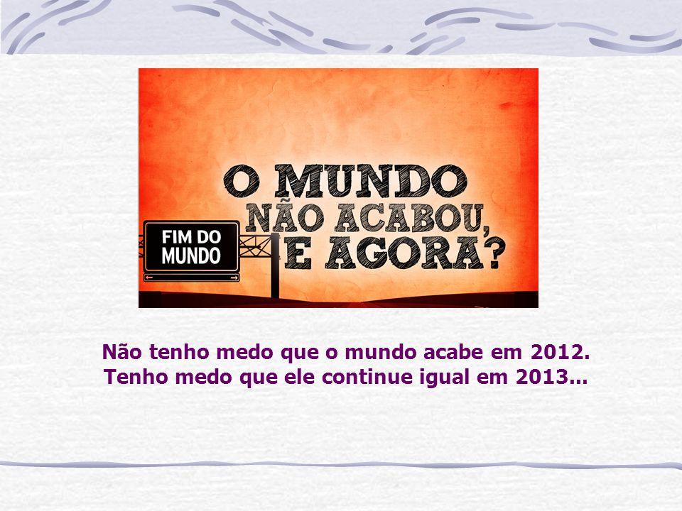 Não tenho medo que o mundo acabe em 2012