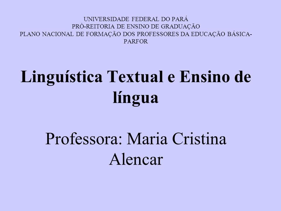 UNIVERSIDADE FEDERAL DO PARÁ PRÒ-REITORIA DE ENSINO DE GRADUAÇÃO PLANO NACIONAL DE FORMAÇÃO DOS PROFESSORES DA EDUCAÇÃO BÁSICA-PARFOR Linguística Textual e Ensino de língua Professora: Maria Cristina Alencar