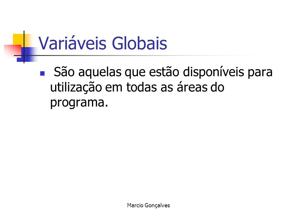 Variáveis Globais São aquelas que estão disponíveis para utilização em todas as áreas do programa.