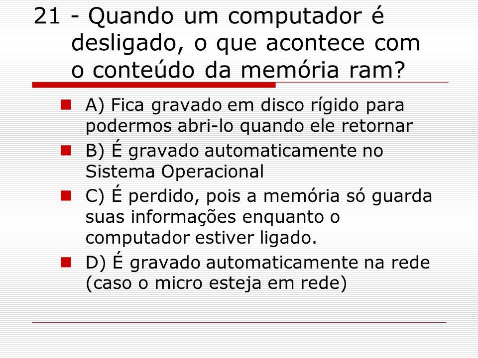 21 - Quando um computador é desligado, o que acontece com o conteúdo da memória ram