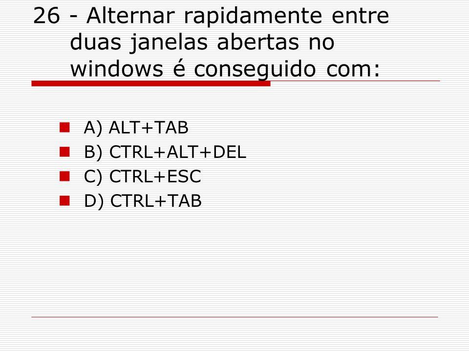26 - Alternar rapidamente entre duas janelas abertas no windows é conseguido com: