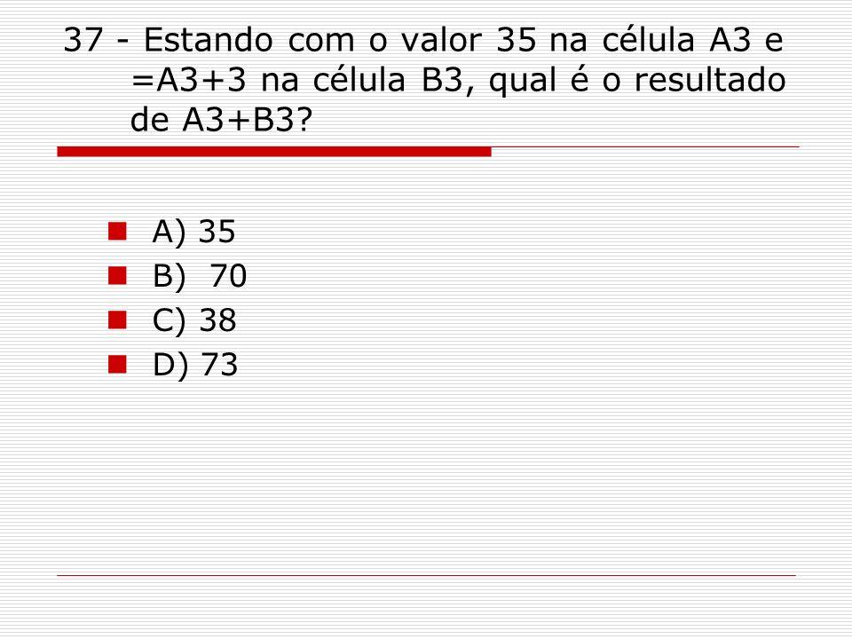 37 - Estando com o valor 35 na célula A3 e =A3+3 na célula B3, qual é o resultado de A3+B3
