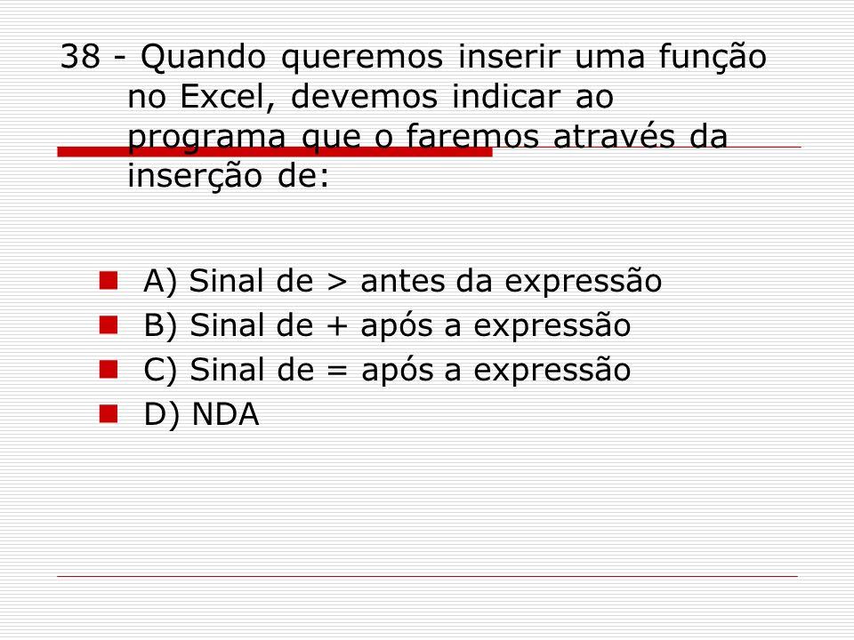 38 - Quando queremos inserir uma função no Excel, devemos indicar ao programa que o faremos através da inserção de: