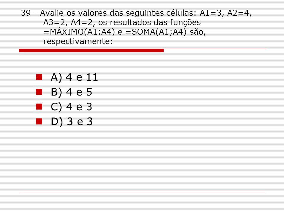 39 - Avalie os valores das seguintes células: A1=3, A2=4, A3=2, A4=2, os resultados das funções =MÁXIMO(A1:A4) e =SOMA(A1;A4) são, respectivamente: