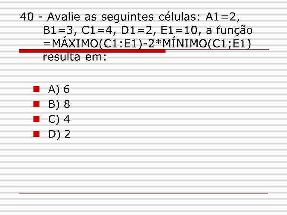 40 - Avalie as seguintes células: A1=2, B1=3, C1=4, D1=2, E1=10, a função =MÁXIMO(C1:E1)-2*MÍNIMO(C1;E1) resulta em: