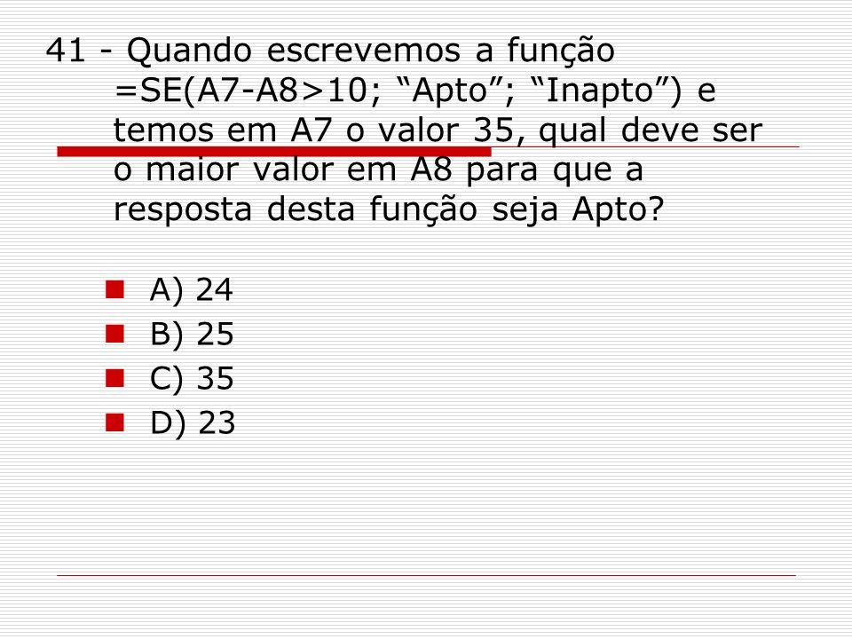 41 - Quando escrevemos a função =SE(A7-A8>10; Apto ; Inapto ) e temos em A7 o valor 35, qual deve ser o maior valor em A8 para que a resposta desta função seja Apto