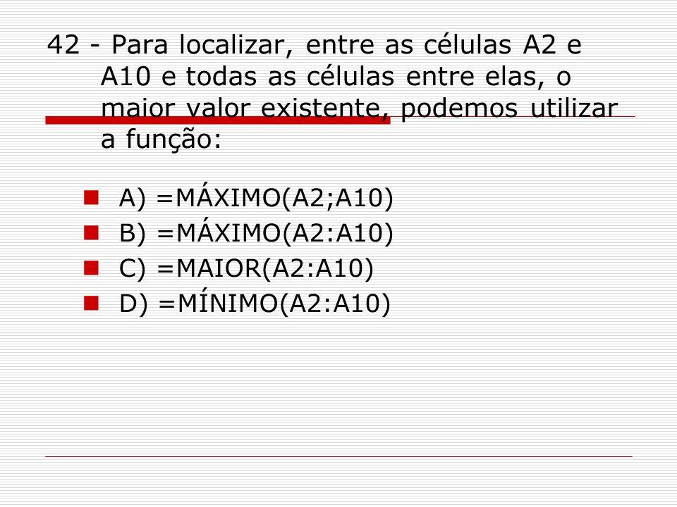 42 - Para localizar, entre as células A2 e A10 e todas as células entre elas, o maior valor existente, podemos utilizar a função: