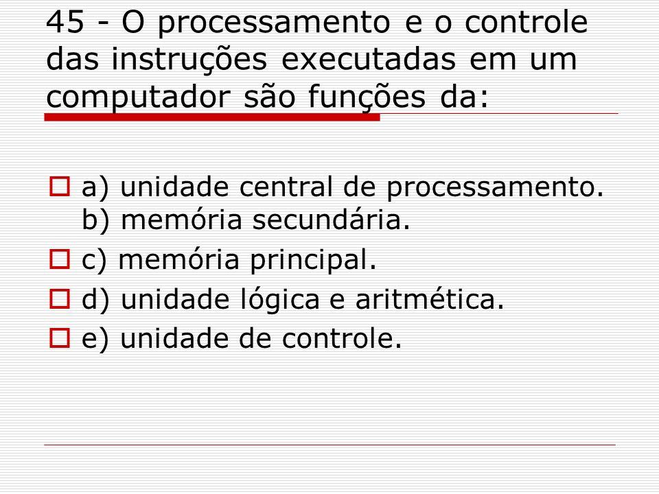 45 - O processamento e o controle das instruções executadas em um computador são funções da: