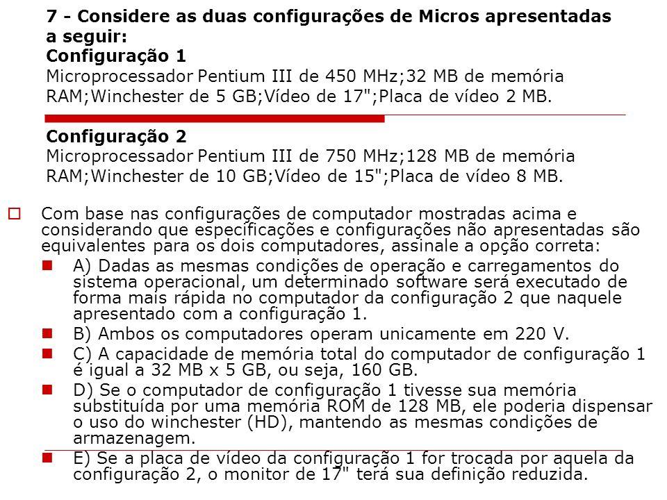 7 - Considere as duas configurações de Micros apresentadas a seguir: Configuração 1 Microprocessador Pentium III de 450 MHz;32 MB de memória RAM;Winchester de 5 GB;Vídeo de 17 ;Placa de vídeo 2 MB. Configuração 2 Microprocessador Pentium III de 750 MHz;128 MB de memória RAM;Winchester de 10 GB;Vídeo de 15 ;Placa de vídeo 8 MB.