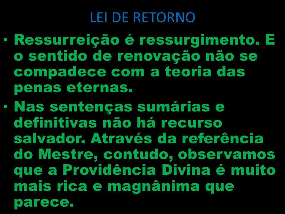 LEI DE RETORNO Ressurreição é ressurgimento. E o sentido de renovação não se compadece com a teoria das penas eternas.