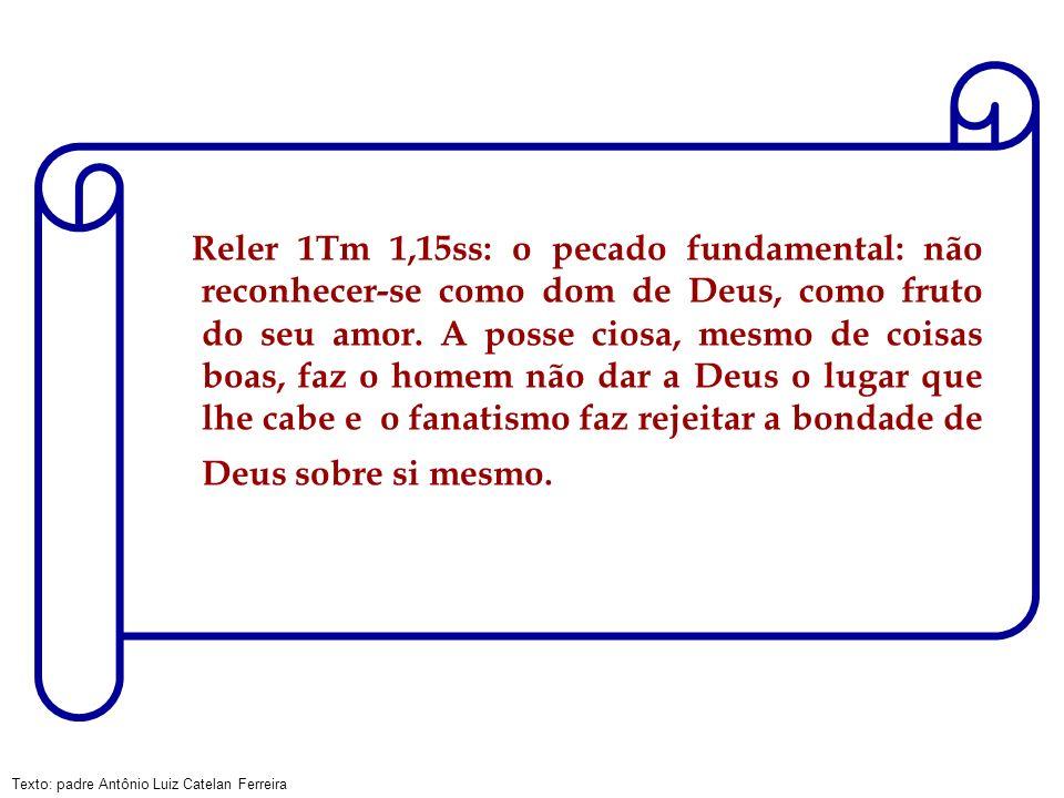 Reler 1Tm 1,15ss: o pecado fundamental: não reconhecer-se como dom de Deus, como fruto do seu amor.