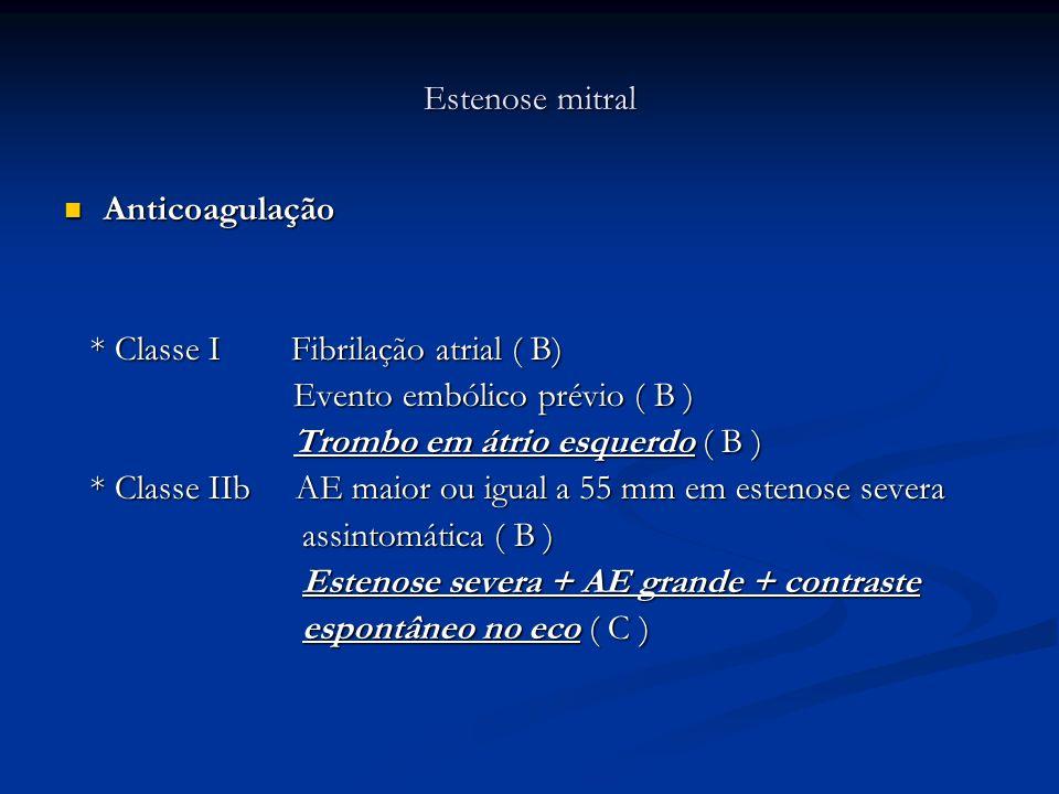 Estenose mitralAnticoagulação. * Classe I Fibrilação atrial ( B) Evento embólico prévio ( B )