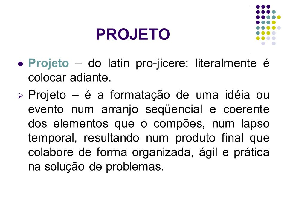 PROJETO Projeto – do latin pro-jicere: literalmente é colocar adiante.